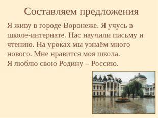 Я живу в городе Воронеже. Я учусь в школе-интернате. Нас научили письму и чте