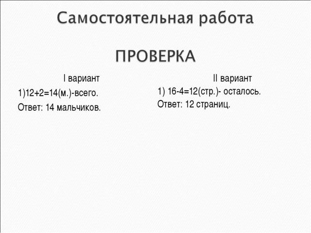 I вариант 1)12+2=14(м.)-всего. Ответ: 14 мальчиков. II вариант 1) 16-4=12(стр...