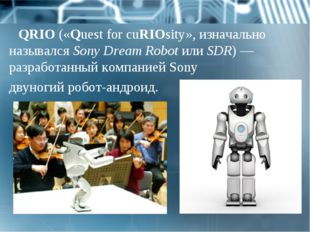 QRIO («Quest for cuRIOsity», изначально назывался Sony Dream Robot или SDR) —