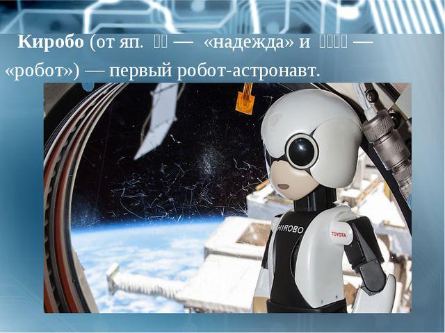 Киробо(отяп.希望— «надежда» и ロボット— «робот»)— первыйробот-астронавт.
