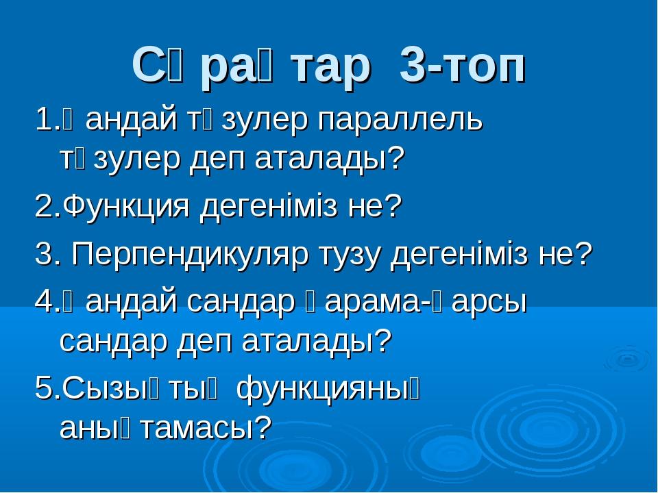 Сұрақтар 3-топ 1.Қандай түзулер параллель түзулер деп аталады? 2.Функция деге...
