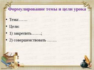 Формулирование темы и цели урока Тема:…… Цели: 1) закрепить…….; 2) совершенст