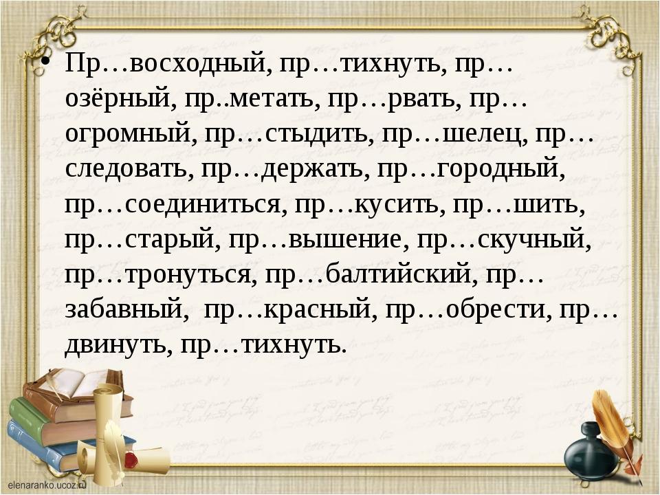 Пр…восходный, пр…тихнуть, пр…озёрный, пр..метать, пр…рвать, пр…огромный, пр…с...
