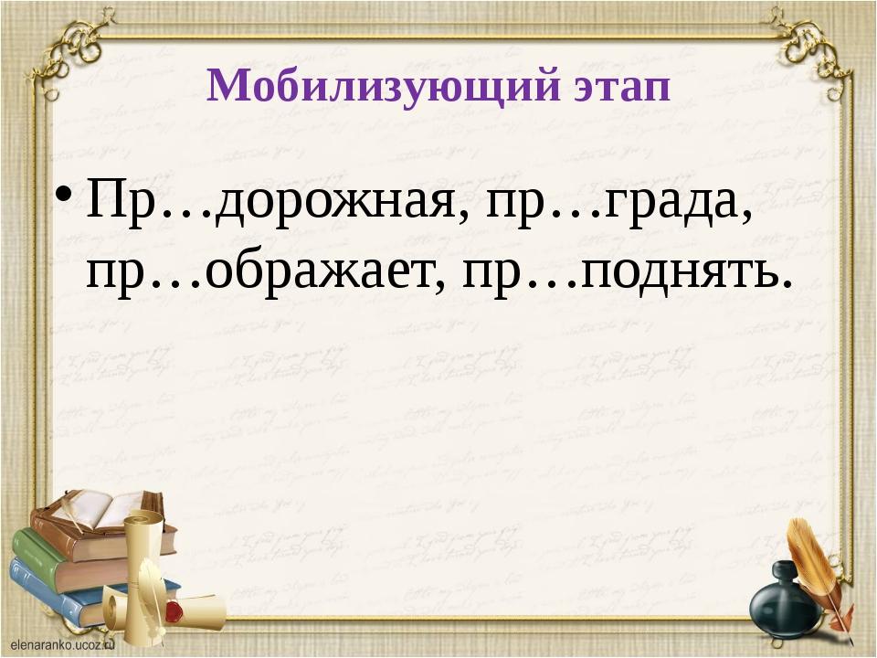 Мобилизующий этап Пр…дорожная, пр…града, пр…ображает, пр…поднять.