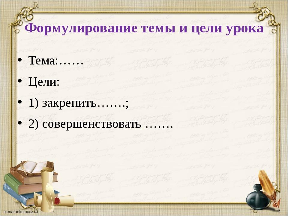 Формулирование темы и цели урока Тема:…… Цели: 1) закрепить…….; 2) совершенст...