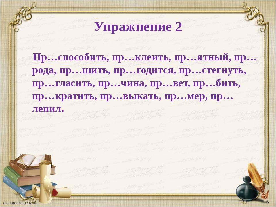 Упражнение 2 Пр…способить, пр…клеить, пр…ятный, пр…рода, пр…шить, пр…годится,...