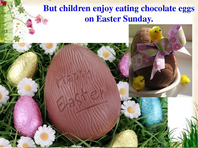 But children enjoy eating chocolate eggs on Easter Sunday.