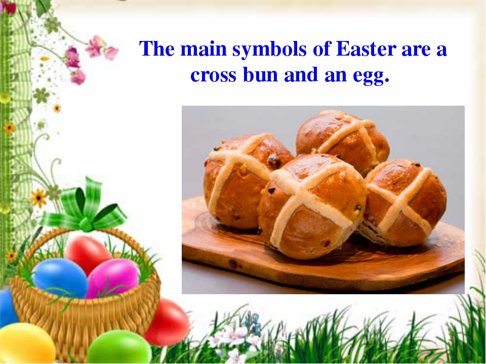 The main symbols of Easter are a cross bun and an egg.