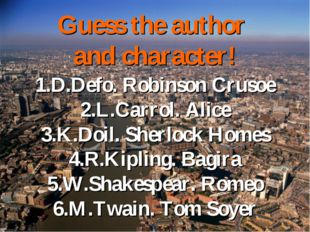 Guess the author and character! 1.D.Defo. Robinson Crusoe 2.L.Carrol. Alice 3