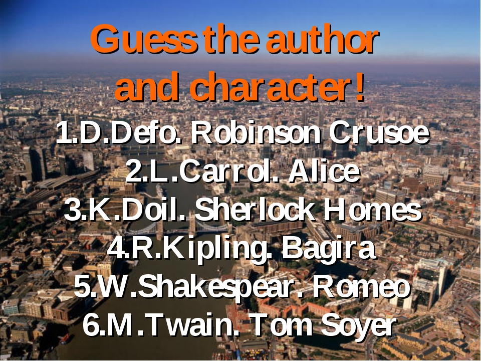 Guess the author and character! 1.D.Defo. Robinson Crusoe 2.L.Carrol. Alice 3...