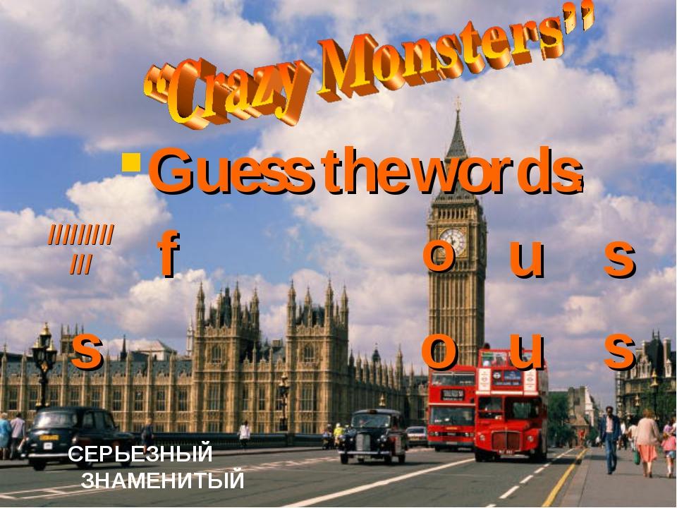 Guess the words: СЕРЬЕЗНЫЙ ЗНАМЕНИТЫЙ ////////////fous sous