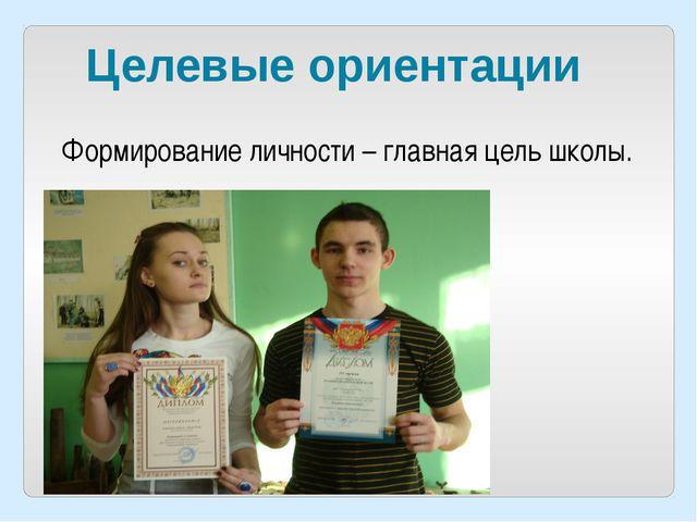Целевые ориентации Формирование личности – главная цель школы.