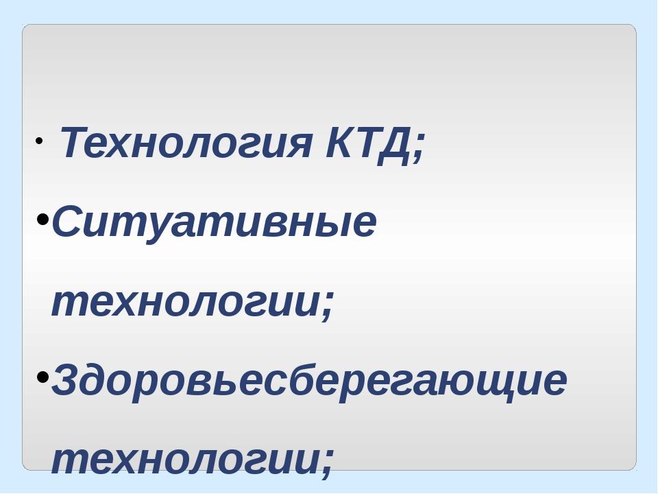 Технология КТД; Ситуативные технологии; Здоровьесберегающие технологии;