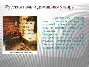 Русская печь и домашняя утварь  В другом углу – русская печь с лежанкой, при