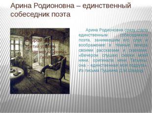 Арина Родионовна – единственный собеседник поэта Арина Родионовна сразу стала