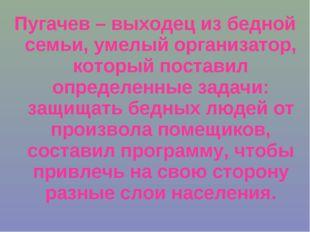 Пугачев – выходец из бедной семьи, умелый организатор, который поставил опред