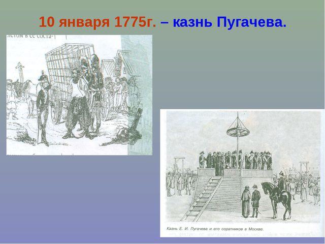 10 января 1775г. – казнь Пугачева.