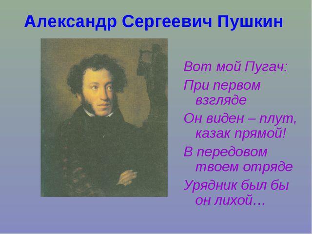 Александр Сергеевич Пушкин Вот мой Пугач: При первом взгляде Он виден – плут,...