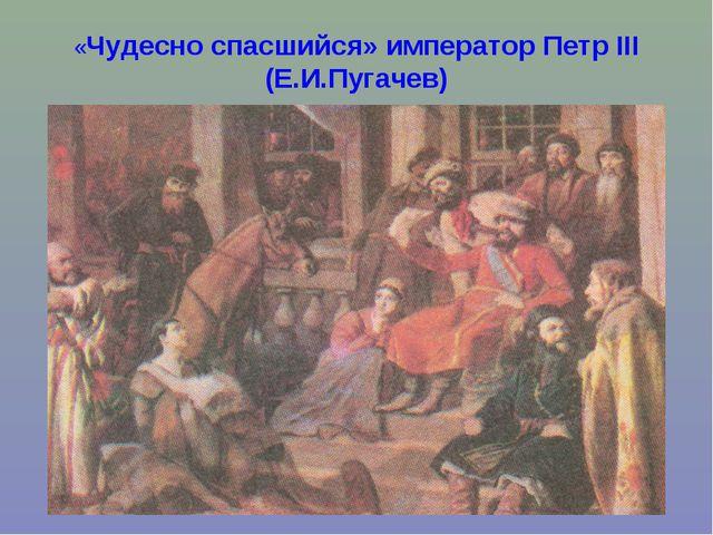«Чудесно спасшийся» император Петр III (Е.И.Пугачев)