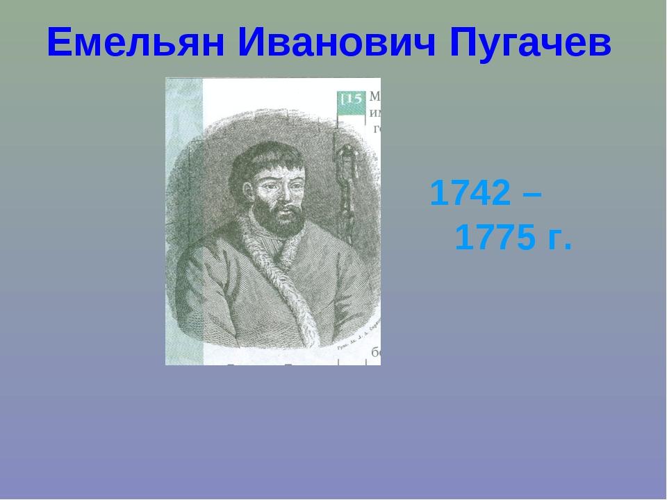 Емельян Иванович Пугачев 1742 – 1775 г.