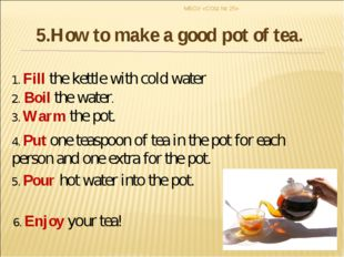 1. Fill the kettle with cold water 2. Boil the water. 3. Warm the pot. 4. Put