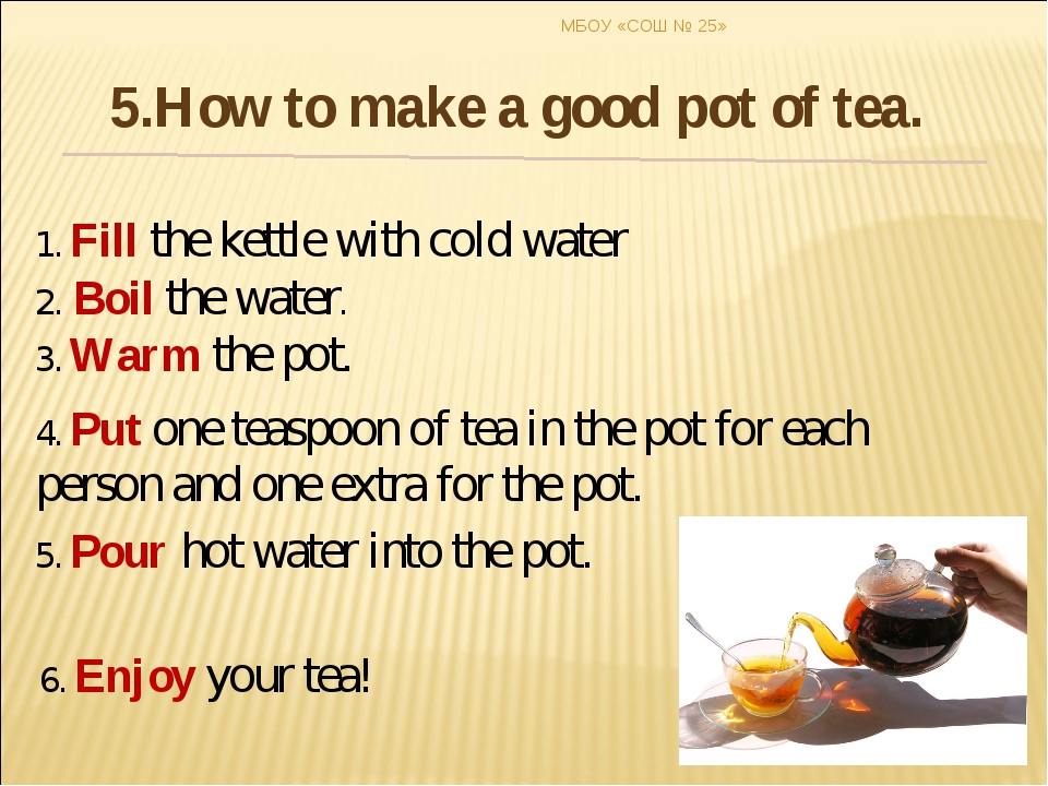1. Fill the kettle with cold water 2. Boil the water. 3. Warm the pot. 4. Put...