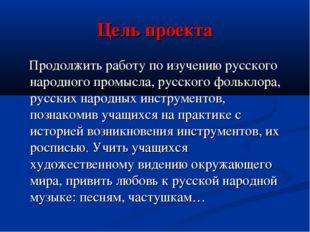 Цель проекта Продолжить работу по изучению русского народного промысла, русск