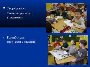 Творчество: Созданы работы учащимися Разработаны творческие задания
