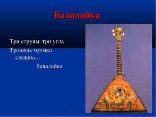 Балалайка Три струны, три угла Тронешь музыка слышна… балалайка
