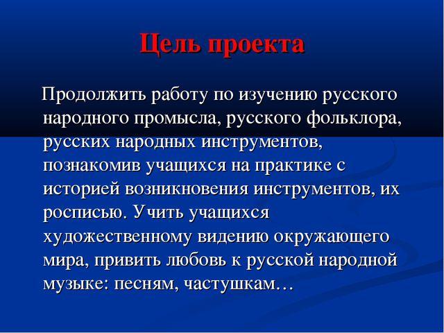 Цель проекта Продолжить работу по изучению русского народного промысла, русск...
