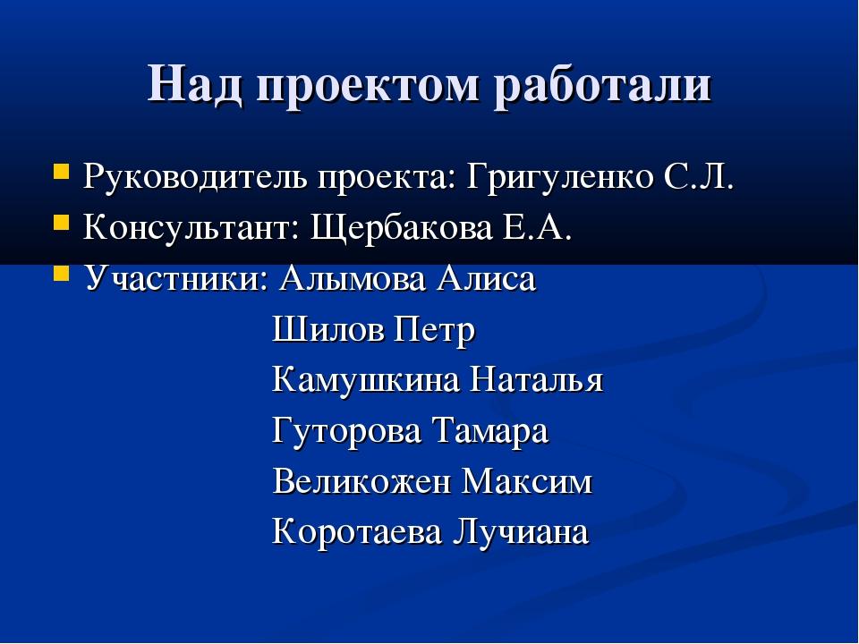 Над проектом работали Руководитель проекта: Григуленко С.Л. Консультант: Щерб...