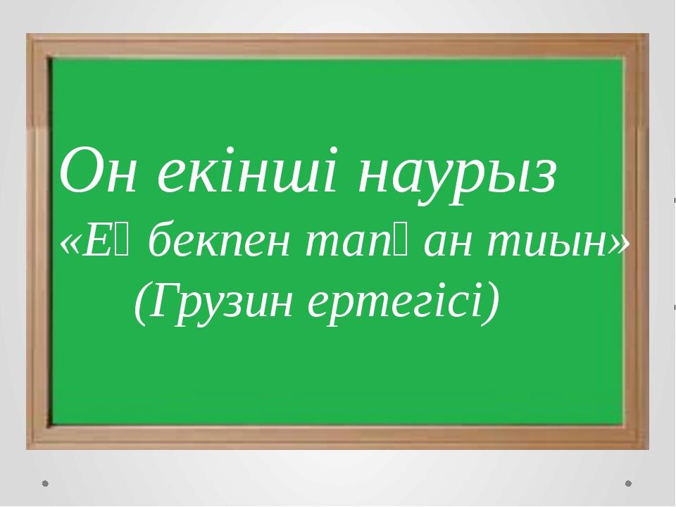 Он екінші наурыз «Еңбекпен тапқан тиын» (Грузин ертегісі)