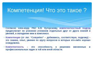 Согласно член-корр. РАО А.В. Хуторскому, компетентностный подход предполагает