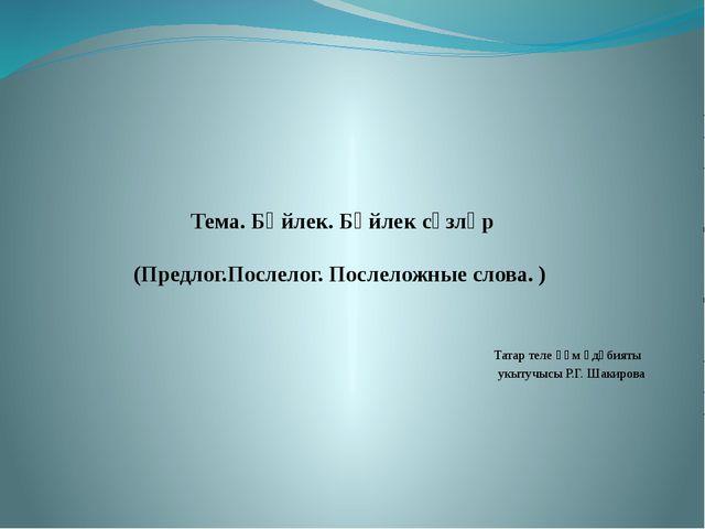 Тема. Бәйлек. Бәйлек сүзләр (Предлог.Послелог. Послеложные слова. ) Татар те...