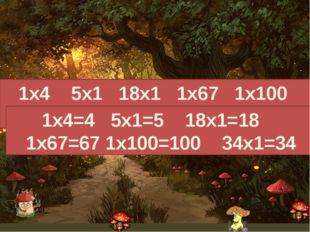 1х4 5х1 18х1 1х67 1х100 34х1 1х4=4 5х1=5 18х1=18 1х67=67 1х100=100 34х1=34