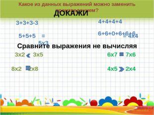 Какое из данных выражений можно заменить произведением? 3+3+3-3 5+5+5 ДОКАЖИ
