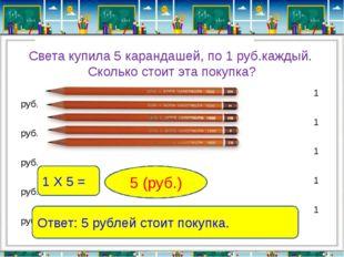 Света купила 5 карандашей, по 1 руб.каждый. Сколько стоит эта покупка? 1 руб.