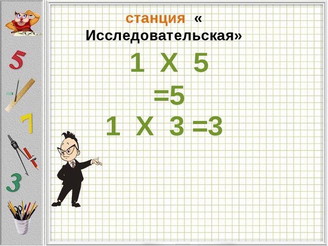 станция « Исследовательская» 1 Х 5 =5 1 Х 3 =3