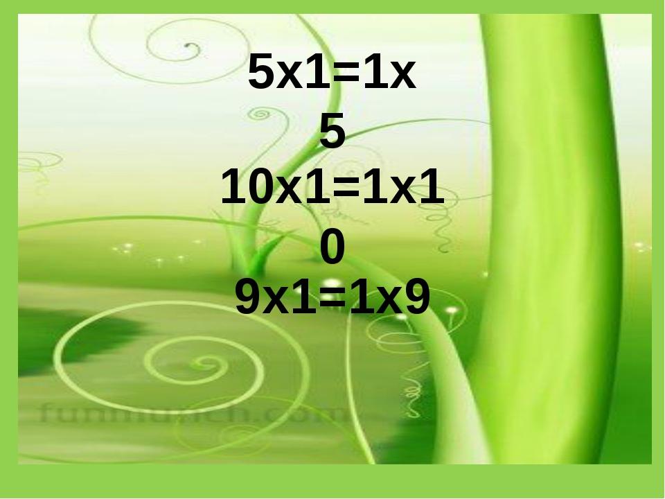 5х1=1х5 10х1=1х10 9х1=1х9