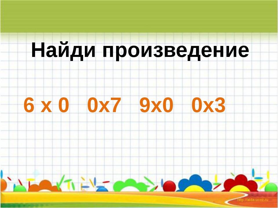 Найди произведение 6 х 0 0х7 9х0 0х3
