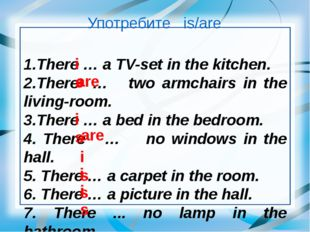 Употребите is/are 1.There … a TV-set in the kitchen. 2.There … two armchairs