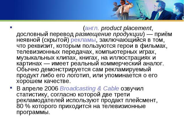 Про́дакт пле́йсмент (англ.product placement, дословный перевод размещение пр...