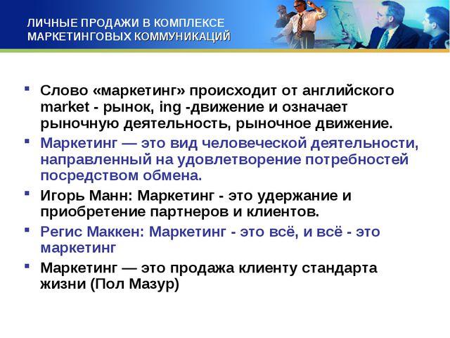ЛИЧНЫЕ ПРОДАЖИ В КОМПЛЕКСЕ МАРКЕТИНГОВЫХ КОММУНИКАЦИЙ Слово «маркетинг» проис...