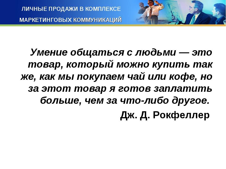 ЛИЧНЫЕ ПРОДАЖИ В КОМПЛЕКСЕ МАРКЕТИНГОВЫХ КОММУНИКАЦИЙ Умение общаться с людьм...