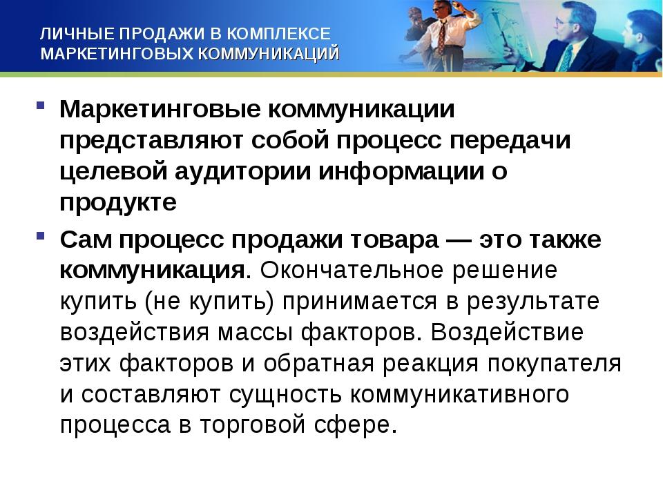 ЛИЧНЫЕ ПРОДАЖИ В КОМПЛЕКСЕ МАРКЕТИНГОВЫХ КОММУНИКАЦИЙ Маркетинговые коммуника...
