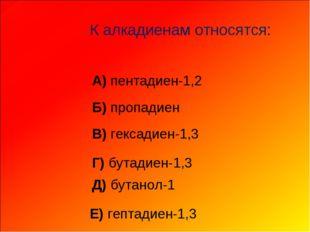 К алкадиенам относятся: А) пентадиен-1,2 Б) пропадиен В) гексадиен-1,3 Г)