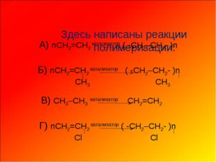Здесь написаны реакции полимеризации: А) nCH2=CH2 катализатор ( -CH2–CH2- )