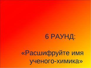 6 РАУНД: «Расшифруйте имя ученого-химика»