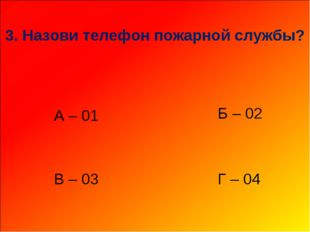 3. Назови телефон пожарной службы? А – 01 В – 03 Г – 04 Б – 02
