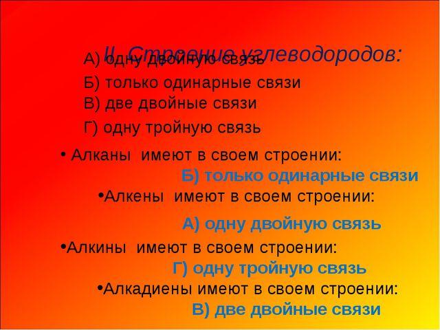 II. Строение углеводородов: Алканы имеют в своем строении: А) одну двойную...